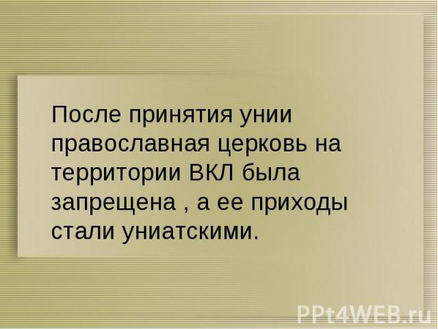 После принятия унии православная церковь на территории ВКЛ была запрещена , а ее приходы стали униатскими.
