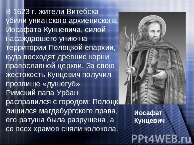 В 1623 г. жители Витебска убили униатского архиепископа Иосафата Кунцевича, силой насаждавшего унию на территории Полоцкой епархии, куда восходят древние корни православной церкви. За свою жестокость Кунцевич получил прозвище «душегуб». Римский папа…