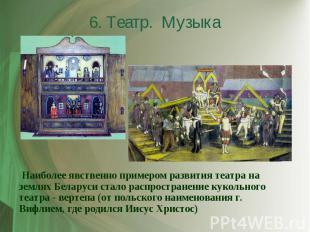 6. Театр. Музыка Наиболее явственно примером развития театра на землях Беларуси