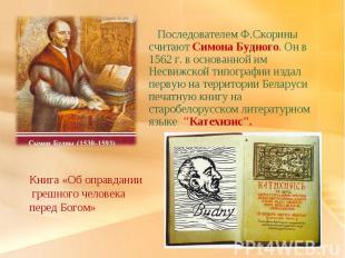 Последователем Ф.Скорины считают Симона Будного. Он в 1562 г. в основанной им Не