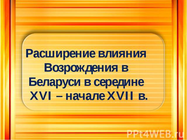 Расширение влияния Возрождения в Беларуси в середине XVI – начале XVII в
