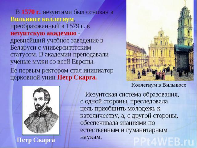 В 1570 г. иезуитами был основан в Вильнюсе коллегиум, преобразованный в 1579 г. в иезуитскую академию - древнейший учебное заведение в Беларуси с университетским статусом. В академии преподавали ученые мужи со всей Европы. Ее первым ректором стал ин…