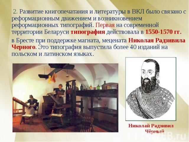 2. Развитие книгопечатания и литературы в ВКЛ было связано с реформационным движением и возникновением реформационных типографий. Первая на современной территории Беларуси типография действовала в 1550-1570 гг. в Бресте при поддержке магната, мецена…