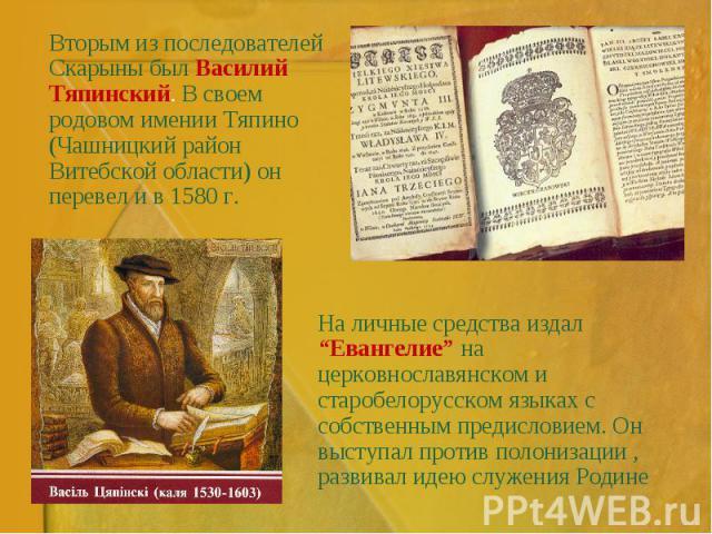 """Вторым из последователей Скарыны был Василий Тяпинский. В своем родовом имении Тяпино (Чашницкий район Витебской области) он перевел и в 1580 г. На личные средства издал """"Евангелие"""" на церковнославянском и старобелорусском языках с собственным преди…"""