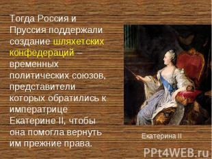 Тогда Россия и Пруссия поддержали создание шляхетских конфедераций – временных п