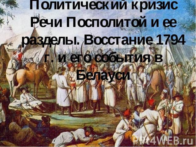 Политический кризис Речи Посполитой и ее разделы. Восстание 1794 г. и его события в Белауси
