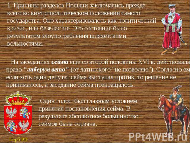 1. Причины разделов Польши заключались прежде всего во внутриполитическом положении самого государства. Оно характеризовалось как политический кризис, или безвластие. Это состояние было результатом злоупотребления шляхетскими вольностями. На заседан…