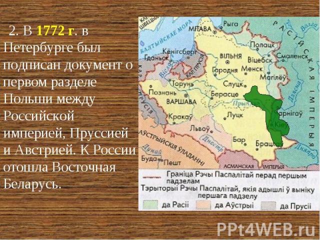 2. В 1772 г. в Петербурге был подписан документ о первом разделе Польши между Российской империей, Пруссией и Австрией. К России отошла Восточная Беларусь.