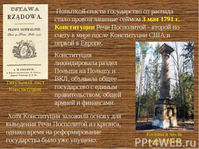 Попыткой спасти государство от распада стало провозглашение сеймом 3 мая 1791 г. Конституции Речи Посполитой - второй по счету в мире после Конституции США и первой в Европе. Конституция ликвидировала раздел Польши на Польшу и ВКЛ, объявила общее го…