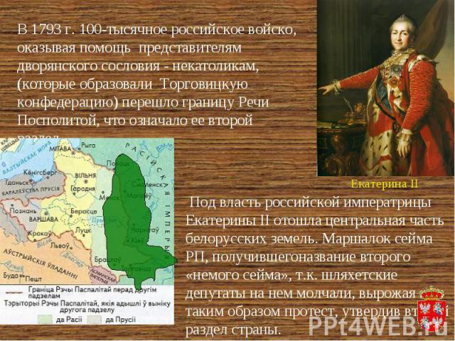 В 1793 г. 100-тысячное российское войско, оказывая помощь представителям дворянского сословия - некатоликам, (которые образовали Торговицкую конфедерацию) перешло границу Речи Посполитой, что означало ее второй раздел. Под власть российской императр…