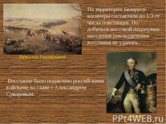 На территории Беларуси косинеры составляли до 1/3 от числа повстанцев. Но добиться массовой поддержки населения руководителям восстания не удалось Восстание было подавлено российскими войсками во главе с Александром Суворовым.