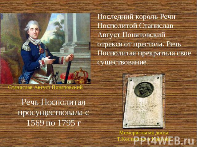 Последний король Речи Посполитой Станислав Август Понятовский отрекся от престола. Речь Посполитая прекратила свое существование. Речь Посполитая просуществовала с 1569 по 1795 г