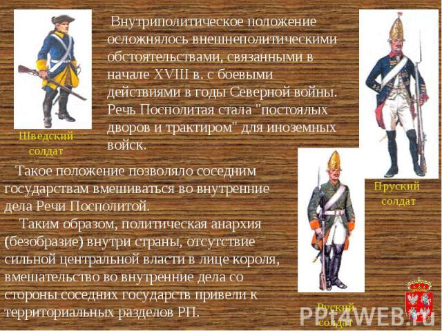 Внутриполитическое положение осложнялось внешнеполитическими обстоятельствами, связанными в начале XVIII в. с боевыми действиями в годы Северной войны. Речь Посполитая стала