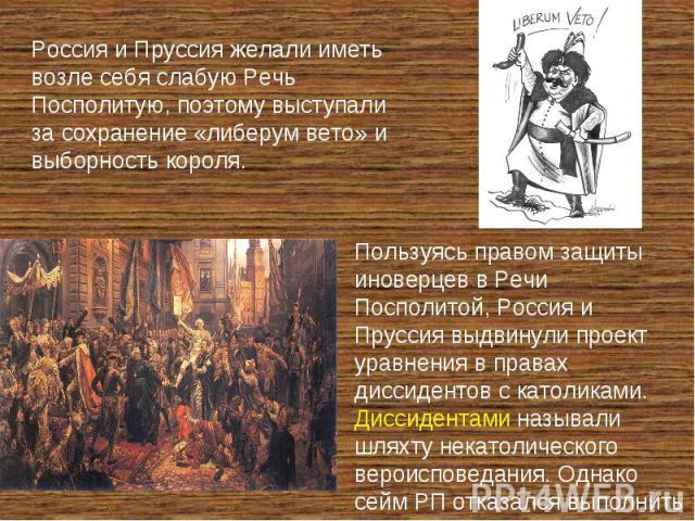 Россия и Пруссия желали иметь возле себя слабую Речь Посполитую, поэтому выступали за сохранение «либерум вето» и выборность короля. Пользуясь правом защиты иноверцев в Речи Посполитой, Россия и Пруссия выдвинули проект уравнения в правах диссиденто…