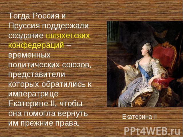 Тогда Россия и Пруссия поддержали создание шляхетских конфедераций – временных политических союзов, представители которых обратились к императрице Екатерине II, чтобы она помогла вернуть им прежние права.