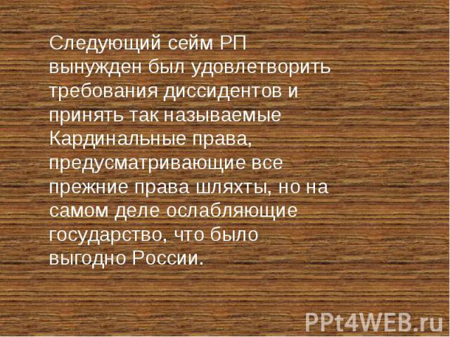 Следующий сейм РП вынужден был удовлетворить требования диссидентов и принять так называемые Кардинальные права, предусматривающие все прежние права шляхты, но на самом деле ослабляющие государство, что было выгодно России.
