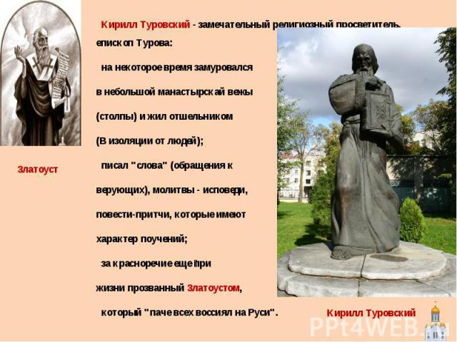Кирилл Туровский - замечательный религиозный просветитель, епископ Турова: на некоторое время замуровался в небольшой манастырскай вежы (столпы) и жил отшельником (В изоляции от людей); писал