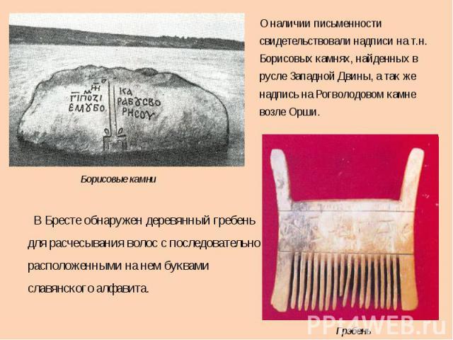 О наличии письменности свидетельствовали надписи на т.н. Борисовых камнях, найденных в русле Западной Двины, а так же надпись на Рогволодовом камне возле Орши. В Бресте обнаружен деревянный гребень для расчесывания волос с последовательно расположен…