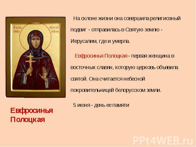 На склоне жизни она совершила религиозный подвиг - отправилась в Святую землю - Иерусалим, где и умерла. Евфросинья Полоцкая - первая женщина в восточных славян, которую церковь объявила святой. Она считается небесной покровительницей белорусском зе…