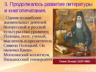 3. Продолжалось развитие литературы и книгопечатания. Одним из наиболее значител