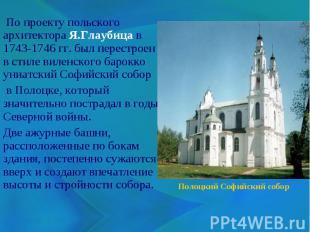 По проекту польского архитектора Я.Глаубица в 1743-1746 гг. был перестроен в сти