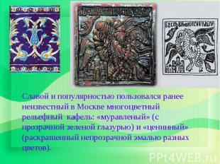 Славой и популярностью пользовался ранее неизвестный в Москве многоцветный релье