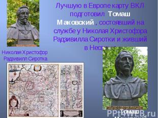 Лучшую в Европе карту ВКЛ подготовил Томаш Маковский , состоявший на службе у Ни