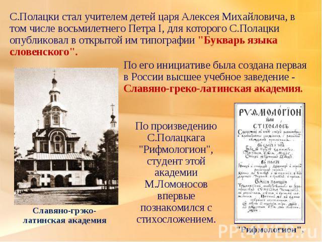 С.Полацки стал учителем детей царя Алексея Михайловича, в том числе восьмилетнего Петра I, для которого С.Полацки опубликовал в открытой им типографии