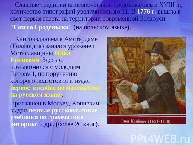 Славные традиции книгопечатания продолжались в XVIII в., количество типографий увеличилось до 11. В 1776 г. вышла в свет первая газета на территории современной Беларуси -