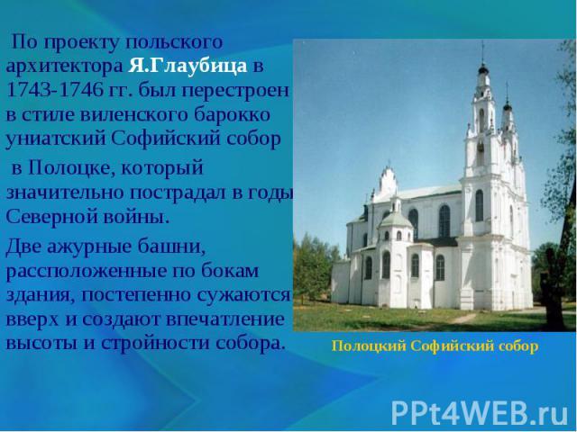 По проекту польского архитектора Я.Глаубица в 1743-1746 гг. был перестроен в стиле виленского барокко униатский Софийский собор в Полоцке, который значительно пострадал в годы Северной войны. Две ажурные башни, рассположенные по бокам здания, постеп…