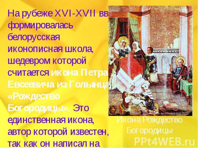 На рубеже XVI-XVII вв. формировалась белорусская иконописная школа, шедевром которой считается икона Петра Евсеевича из Голынца «Рождество Богородицы». Это единственная икона, автор которой известен, так как он написал на ней свое имя.
