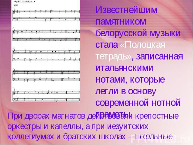Известнейшим памятником белорусской музыки стала «Полоцкая тетрадь», записанная итальянскими нотами, которые легли в основу современной нотной грамоты. При дворах магнатов действовали крепостные оркестры и капеллы, а при иезуитских коллегиумах и бра…