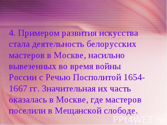 4. Примером развития искусства стала деятельность белорусских мастеров в Москве, насильно вывезенных во время войны России с Речью Посполитой 1654-1667 гг. Значительная их часть оказалась в Москве, где мастеров поселили в Мещанской слободе.