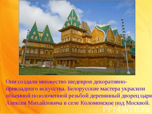 Они создали множество шедевров декоративно-прикладного искусства. Белорусские мастера украсили объемной позолоченной резьбой деревянный дворец царя Алексея Михайловича в селе Коломенское под Москвой.