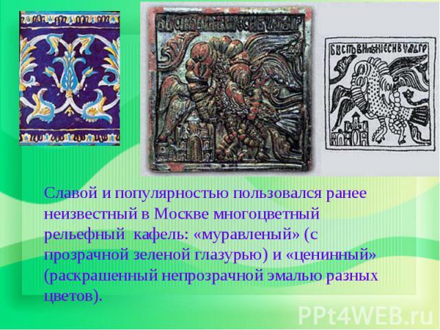 Славой и популярностью пользовался ранее неизвестный в Москве многоцветный рельефный кафель: «муравленый» (с прозрачной зеленой глазурью) и «ценинный» (раскрашенный непрозрачной эмалью разных цветов).