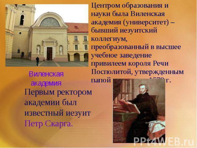 Центром образования и науки была Виленская академия (университет) –бывший иезуитский коллегиум, преобразованный в высшее учебное заведение привилеем короля Речи Посполитой, утвержденным папой римским в 1579 г. Первым ректором академии был известный …