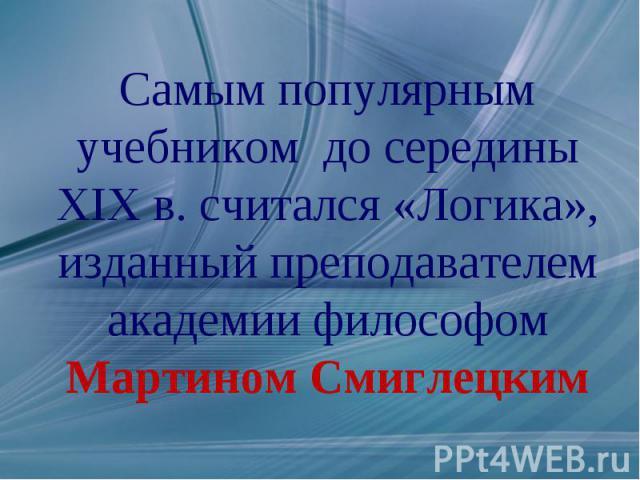 Самым популярным учебником до середины XIX в. считался «Логика», изданный преподавателем академии философом Мартином Смиглецким