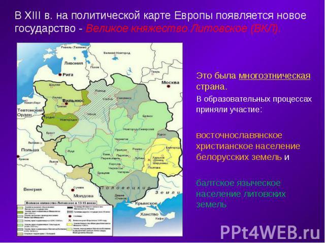 В XIII в. на политической карте Европы появляется новое государство - Великое княжество Литовское (ВКЛ). Это была многоэтническая страна. В образовательных процессах приняли участие: восточнославянское христианское население белорусских земель и бал…