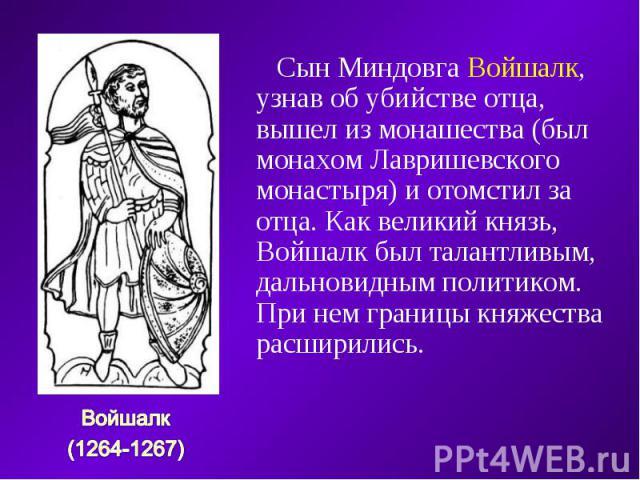 Сын Миндовга Войшалк, узнав об убийстве отца, вышел из монашества (был монахом Лавришевского монастыря) и отомстил за отца. Как великий князь, Войшалк был талантливым, дальновидным политиком. При нем границы княжества расширились. Войшалк (1264-1267)