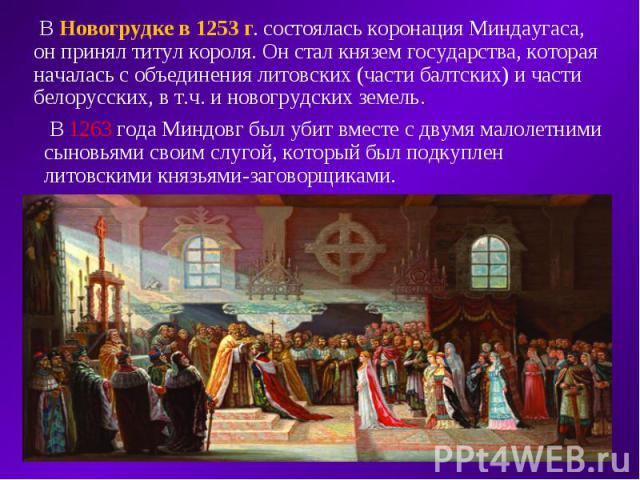 В Новогрудке в 1253 г. состоялась коронация Миндаугаса, он принял титул короля. Он стал князем государства, которая началась с объединения литовских (части балтских) и части белорусских, в т.ч. и новогрудских земель. В 1263 года Миндовг был убит вме…
