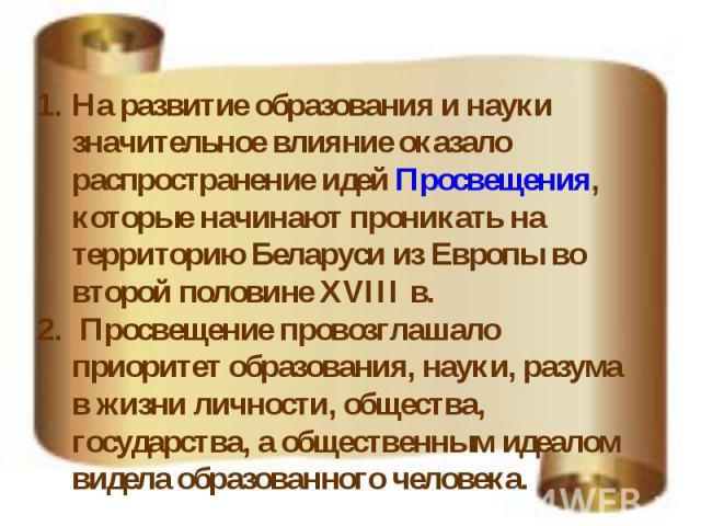На развитие образования и науки значительное влияние оказало распространение идей Просвещения, которые начинают проникать на территорию Беларуси из Европы во второй половине XVIII в. Просвещение провозглашало приоритет образования, науки, разума в ж…