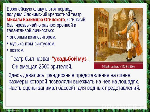 Европейскую славу в этот период получил Слонимский крепостной театр Михала Казимира Огинского, Огинский был чрезвычайно разносторонней и талантливой личностью: оперным композитором, музыкантом-виртуозом, поэтом. Театр был назван