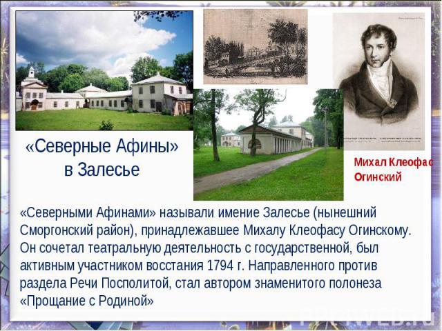 «Северные Афины» в Залесье «Северными Афинами» называли имение Залесье (нынешний Сморгонский район), принадлежавшее Михалу Клеофасу Огинскому. Он сочетал театральную деятельность с государственной, был активным участником восстания 1794 г. Направлен…