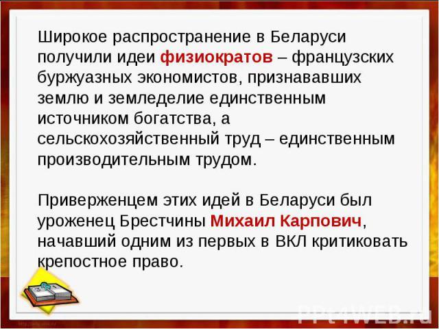 Широкое распространение в Беларуси получили идеи физиократов – французских буржуазных экономистов, признававших землю и земледелие единственным источником богатства, а сельскохозяйственный труд – единственным производительным трудом. Приверженцем эт…