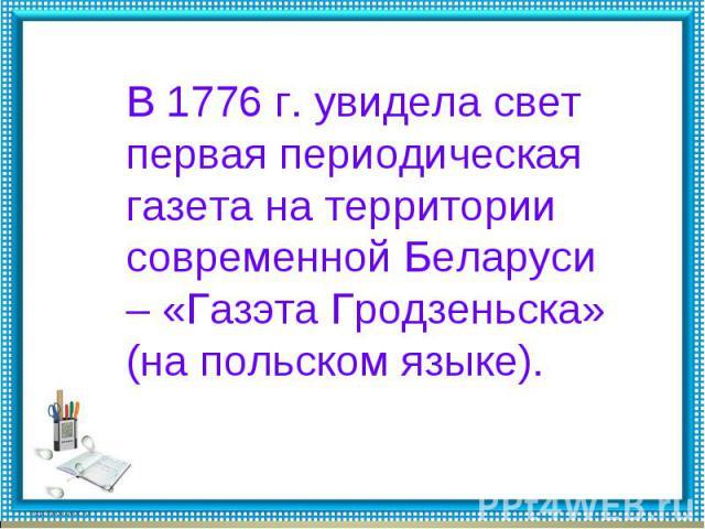В 1776 г. увидела свет первая периодическая газета на территории современной Беларуси – «Газэта Гродзеньска» (на польском языке).