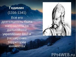 Гедимин (1316-1341) Вся его деятельность была направлена на дальнейшее укреплени