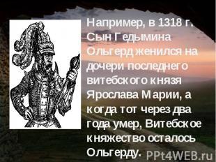 Например, в 1318 г. Сын Гедымина Ольгерд женился на дочери последнего витебского