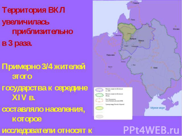 Территория ВКЛ увеличилась приблизительно в 3 раза. Примерно 3/4 жителей этого государства к середине XIV в. составляло населения, которое исследователи относят к белорусского этносу (белорусской народности).
