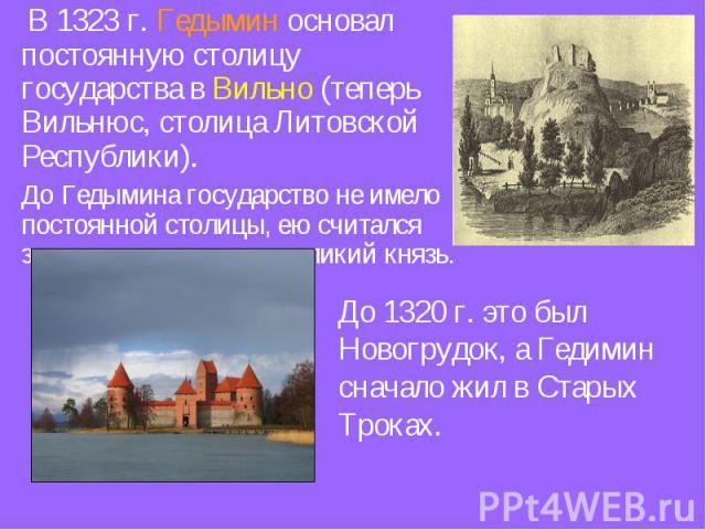 В 1323 г. Гедымин основал постоянную столицу государства в Вильно (теперь Вильнюс, столица Литовской Республики). До Гедымина государство не имело постоянной столицы, ею считался замок, в котором жил великий князь. До 1320 г. это был Новогрудок, а Г…