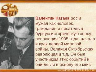 Валентин Катаев рос и мужал как человек, гражданин и писатель в бурную историчес